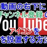 YouTube動画の右下にチャンネル登録ボタンのアイコンを設置する方法
