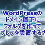 WordPressのドメイン直下にフォルダを作ってワープレスを設置する方法